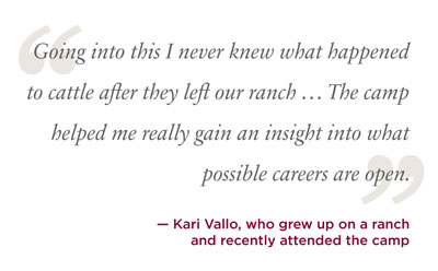 going into this i never knew what happened to cattle after they left our ranch the camp helped me really gain an insight into what possible careers are open. kari vallo grew up on ranch and attended the camp.