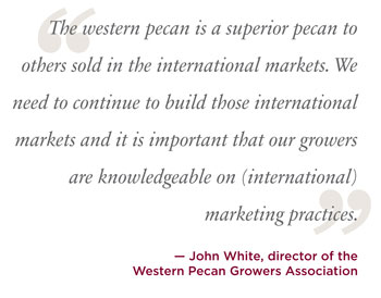 The western pecan is a superior pecan to others sold in the international markets. we need to continue to build those international markets and it is important that our growers are knowledgeable on international marketing practices john white.